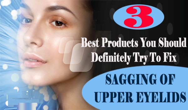 products to fix sagging of upper eyelids