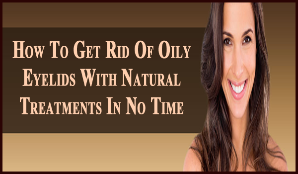 how to get rid of oily eyelids naturally