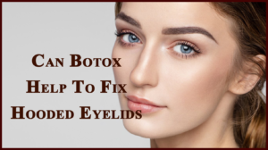 Can Botox Help To Fix Hooded Eyelids