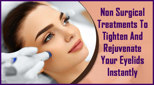 Non Surgical Treatments To Tighten And Rejuvenate Your Eyelids