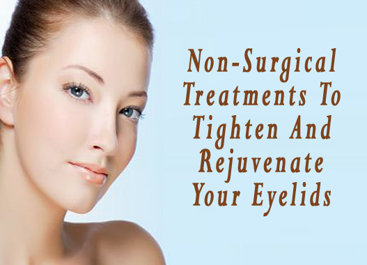 Non-Surgical Treatments To Tighten And Rejuvenate Your Eyelids