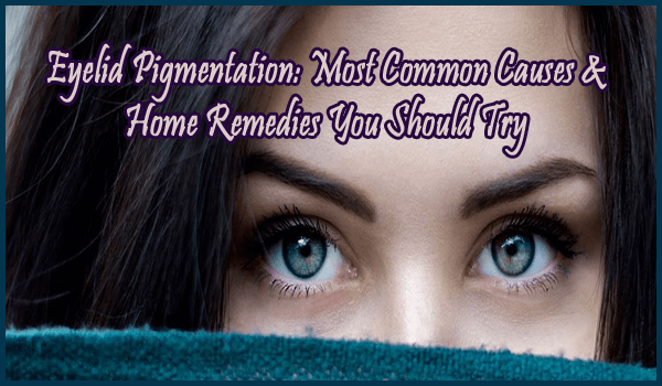 Eyelid Pigmentation Most Common Causes & Home Remedies You Should Try