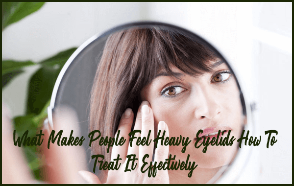 What Makes People Feel Heavy Eyelids & How To Treat It Effectively